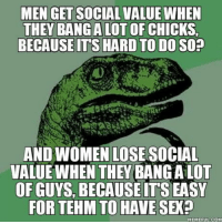I want to know your opinion: MEN GET SOCIAL VALUE WHEN  THEY BANGALOT OF CHICKS  BECAUSEITS HARD TO DO SO?  AND WOMEN LOSE SOCIAL  VALUE WHEN THEY BANG A LOT  OF GUYS, BECAUSE IT'S EASY  FOR TEHM TO HAVE SEX?  MEMEFUL:COM I want to know your opinion