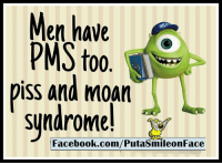 pms: Men have  es  PMS too  piss and moan  syndrome!  Facebook.com/PutasmileonFace