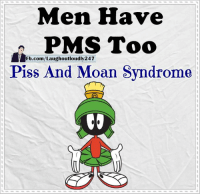 pms: Men Have  PMS Too  Fb.com/Laughoutloudly247  Piss And Moan Syndrome