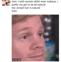 Makeup, Memes, and Girl: men: i wish women didnt wear makeup. i  prefer my girl to be all natural  me: armpit hair is natural  men  0:03 l.li impossible