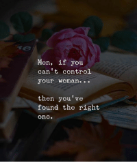 Control, One, and Woman: Men, if you  can't control  your woman..  then you've  found the right  one.