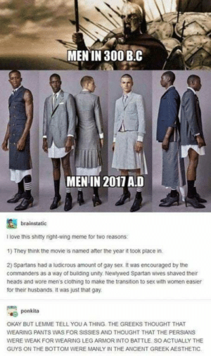 Love, Meme, and Sex: MEN IN 300 B.C  MENIN 2017 A.D  brainstatic  I love this shitty right-wing meme for two reasons  1) They think the movie is named after the year it took place in.  2) Spartans had a ludicrous amount of gay sex. it was encouraged by the  commanders as a way of building unity Newlywed Spartan wives shaved their  heads and wore men's clothing to make the transition to sex with women easier  for their husbands. It was just that gay.  ponkita  OKAY BUT LEMME TELL YOU A THING. THE GREEKS THOUGHT THAT  WEARING PANTS WAS FOR SISSIES AND THOUGHT THAT THE PERSIANS  WERE WEAK FOR WEARING LEG ARMOR INTO BATTLE. SO ACTUALLY THE  GUYS ON THE BOTTOM WERE MANLY IN THE ANCIENT GREEK AESTHETIC Well.. TIL something new