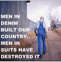 Like if you agree!!: MEN IN  DENIM  BUILT OUR  COUNTRY..  MEN IN  SUITS HAVE  DESTROYED IT Like if you agree!!