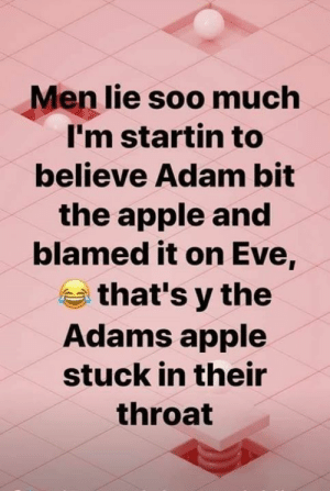 But I was framed: Men lie soo much  I'm startin to  believe Adam bit  the apple and  blamed it on Eve,  that's y the  Adams apple  stuck in their  throat But I was framed