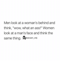 "⠀: Men look at a woman's behind and  think, ""wow, what an ass!"" Women  look at a man's face and think the  same thing  @sarcasm only ⠀"