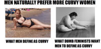 "Bad, Beautiful, and Dumb: MEN NATURALLY PREFER MORE CURVY WOMEN  WHAT DUMB FEMINISTS WANT  MEN TO DEFINE AS CURVY  WHAT MEN DEFINE AS CURVY <p><a href=""http://cobra-23.tumblr.com/post/103486749358/turnerkate-cobra-23-turnerkate"" class=""tumblr_blog"">cobra-23</a>:</p>  <blockquote><p><a href=""http://turnerkate.tumblr.com/post/103481412614/cobra-23-turnerkate-neonationalist-learn"" class=""tumblr_blog"">turnerkate</a>:</p>  <blockquote><p><a class=""tumblr_blog"" href=""http://cobra-23.tumblr.com/post/103472024068/turnerkate-neonationalist-learn-the"">cobra-23</a>:</p> <blockquote> <p><a class=""tumblr_blog"" href=""http://turnerkate.tumblr.com/post/103467625479/neonationalist-learn-the-difference-this"">turnerkate</a>:</p> <blockquote> <p><a class=""tumblr_blog"" href=""http://neonationalist.tumblr.com/post/65274218320/learn-the-difference"">neonationalist</a>:</p> <blockquote> <p>Learn the difference.</p> </blockquote> <p>This makes me sick.</p> <p>Both women are beautiful, and both are ""curvy"".</p> <p>Jesus christ what is wrong with you people?</p> <p>If both women are happy with their body, LET THEM BE. Men should not DEFINE what a ""curvy"" woman is, and we should not be conforming ourselves to the disgusting view of some men who think women should be thin and pretty, or ""Curvy"" like the girl on the left.</p> <p>THIS causes eating disorders.</p> </blockquote> <p>The one on the right is fat.</p> </blockquote> <p>I look more like the woman on the right.</p> <p>Would you say I'm fat?</p></blockquote>  <p>Yes.</p></blockquote>  <p>I laughed. Am I a bad person?</p>"