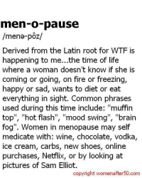 "Brains, Dieting, and Memes: men-o-pause  /mena- poz/  Derived from the Latin root for WTF is  happening to me...the time of life  Where a Woman doesn't knoW if she IS  coming or going, on fire or freezing,  happy or sad, wants to diet or eat  everything in sight. Common phrases  used during this time include  ""muffin  top"", hot flash  TI  mood swing  TI  ""brain  fog"". Women in menopause may self  medicate with: wine, chocolate, vodka,  ice cream, carbs, new shoes, online  purchases, Netflix, or by looking at  pictures of Sam Elliot.  copyright womenafter50.com"