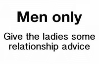 Advice, Memes, and 🤖: Men only  Give the ladies some  relationship advice
