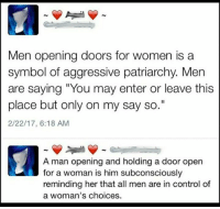 "I'll make sure to only hold doors for men from now on: Men opening doors for women is a  symbol of aggressive patriarchy. Men  are saying ""You may enter or leave this  place but only on my say so.""  2/22/17, 6:18 AM  A man opening and holding a door open  reminding her that all men are in control of  a woman's choices I'll make sure to only hold doors for men from now on"