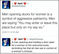 """(GC) Modern day feminism is a cancer: Men opening doors for women is a  symbol of aggressive patriarchy. Men  are saying """"You may enter or leave this  place but only on my say so.""""  2/22/17, 6:18 AM  A man opening and holding a door open  for a woman is him subconsciously  reminding her that all men are in control of  a woman's choices (GC) Modern day feminism is a cancer"""