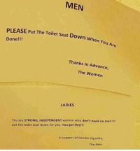(GC): MEN  PLEASE Put The Toilet Seat Down When  Done!!!  Thanks In Advance,  The Women  LADIES  You are STRONG, INDEPENDENT women who don't need no man to  put the toilet seat down for you. You got this!!!  In support of Gender Equality  The Men (GC)