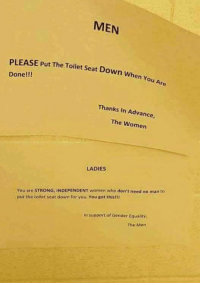 """Memes, Http, and Women: MEN  PLEASE Put The Toilet Seat Down When  Done!!!  Thanks In Advance,  The Women  LADIES  You are STRONG, INDEPENDENT women who don't need no man to  put the toilet seat down for you. You got this!!l  In support of Gender Equality,  The Men <p>Strong women aren&rsquo;t strong enough for toilet seat. via /r/memes <a href=""""http://ift.tt/2hVvjyd"""">http://ift.tt/2hVvjyd</a></p>"""