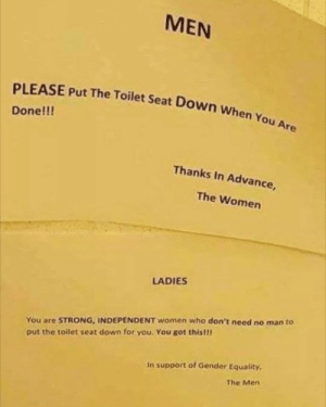 Sounds about right by TeraDudee MORE MEMES: MEN  PLEASE Put The Toilet Seat Down When You Are  Done!!!  Thanks In Advance,  The Women  LADIES  You are STRONG, INDEPENDENT women who don't need no man to  put the toilet seat down for you. You got this!!  In support of Gender Equality,  The Men Sounds about right by TeraDudee MORE MEMES