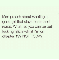 Preach, Girl Memes, and Satan: Men preach about wanting a  good girl that stays home and  reads. What, so you can be out  fucking felicia whilst l'm on  chapter 13? NOT TODAY NOT TODAY SATAN! NOT TODAY! @imbeingsarcastic