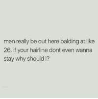 Hairline, Girl Memes, and Why: men really be out here balding at like  26. if your hairline dont even wanna  stay why should I? Prove 👏🏼 me 👏🏼 wrong 👏🏼