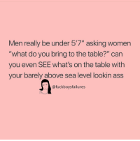 """Ass, Women, and Girl Memes: Men really be under 57"""" asking women  """"what do you bring to the table?"""" can  you even SEE what's on the table with  your barely above sea level lookin ass  @fuckboysfailures  IN"""
