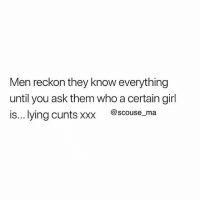Memes, Xxx, and Girl: Men reckon they know everything  until you ask them who a certain girl  is... lying cunts xxx @scouse_ma 🤬 You need to follow @scouse_ma @scouse_ma @scouse_ma @scouse_ma