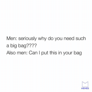 Dank, Memes, and Holes: Men: seriously why do you need such  a big bag????  Also men: Can I put this in your bag  MEMES Women's bags are black holes.