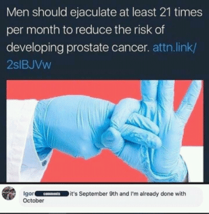 I must be cancer proof then: Men should ejaculate at least 21 times  per month to reduce the risk of  developing prostate cancer. attn.link/  2slBJVw  Igor.IC-ㄧ˙-ID it's September 9th and I'm already done w.th  October  comments I must be cancer proof then