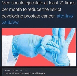 meirl by Sammy24815 MORE MEMES: Men should ejaculate at least 21 times  per month to reduce the risk of  developing prostate cancer. attn.link/  2slBJVw  weeBob 631 pts 6hr  It's June 18th and I'm already done with August meirl by Sammy24815 MORE MEMES
