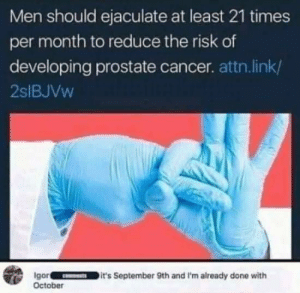 He's a hero: Men should ejaculate at least 21 times  per month to reduce the risk of  developing prostate cancer. attn.link/  2SIBJVW  Igor  October  it's September 9th and I'm already done with  CNTS He's a hero