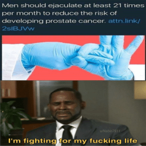 melonmemes:  Follow us on instagram for the best content!: https://www.instagram.com/realmelonmemes: Men should ejaculate at least 21 times  per month to reduce the risk of  developing prostate cancer. attn.link/  2SIBJVW  u/Nabin7911  I'm fighting for 'my fucking life melonmemes:  Follow us on instagram for the best content!: https://www.instagram.com/realmelonmemes