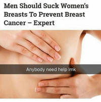 Send this to one girl 😳😳 if you a girl and need help lmk: Men Should Suck Women's  Breasts To Prevent Breast  Cancer - Expert  Anybody need help Im Send this to one girl 😳😳 if you a girl and need help lmk
