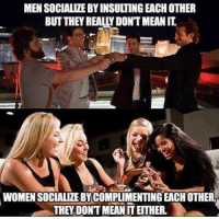 Ethered: MEN SOCIALIZE BYINSULTING EACH OTHER  BUT THEY REALLY DONTMEANIT  WOMEN SOCIALIZEBYCOMPLIMENTING EACH OTHER  THEY DONTMEAN IT ETHER.