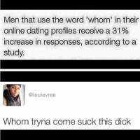 This one never gets old 😂😂: Men that use the word 'whom' in their  online dating profiles receive a 31%  increase in responses, according to a  study.  @louievree  Whom tryna come suck this dick This one never gets old 😂😂
