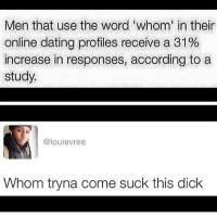 Whom is gonna like this post? 😩😩😂😂: Men that use the word 'whom' in their  online dating profiles receive a 31%  increase in responses, according to a  study.  @louie vree  Whom tryna come suck this dick Whom is gonna like this post? 😩😩😂😂