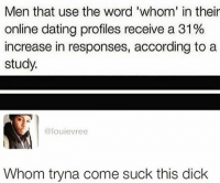 😂😂😂😂: Men that use the word 'whom in their  online dating profiles receive a 31%  increase in responses, according to a  study.  @louievree  Whom tryna come suck this dick 😂😂😂😂
