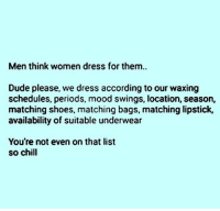 Availability: Men think women dress for them..  Dude please, we dress according to our waxing  schedules, periods, mood swings, location, season,  matching shoes, matching bags, matching lipstick,  availability of suitable underwear  You're not even on that list  so chill