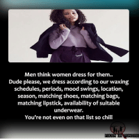 Chill, Dude, and Memes: Men think women dress for them.  Dude please, we dress according to our waxing  schedules, periods, mood swings, location,  season, matching shoes, matching bags,  matching lipstick, availability of suitable  underwear.  You're not even on that list so chill  FOCUS ON POSITIVE 👱♀️💁♀️