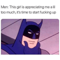 Fucking, Memes, and Too Much: Men: This girl is appreciating me a lil  too much, it's time to start fucking up Go go bat-lies! @pettylivesmatter for more @pettylivesmatter @pettylivesmatter
