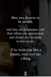 Queen, King, and Him: Men, too, deserve to  be spoiled,  told they are handsome, told  their efforts are appreciated  and should also be made  to feel secure.  If he treats you like a  Queen, treat him like  a King  ROLES Treat him like a king.