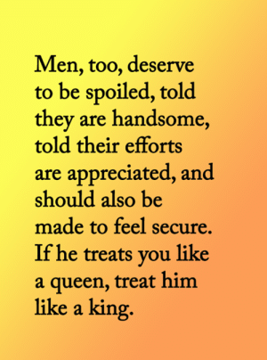<3: Men, too, deserve  to be spoiled, told  they are handsome,  told their efforts  are appreciated, and  should also be  made to feel secure.  If he treats you like  queen, treat him  like a king.  a <3