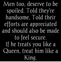 Memes, Queen, and 🤖: Men too, deserve to be  spoiled. Told they're  handsome, Told their  efforts are appreciated  and should also be made  to feel secure.  If he treats you like a  Queen, treat him like a  King.