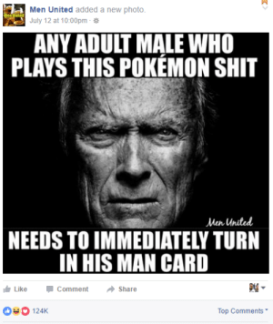heartgemsona:  wolfpratt:  imagine having masculinity so fragile, that you complain about other men playing a video game  What's really funny is that men like to say that games are only for men. A game comes out that's wildly popular, and suddenly it's not masculine enough for men to play without threatening their own sense of hyper masculinity : Men United added a new photo  July 12 at 10:00pm .  ANY ADULT MALE WHO  PLAYS THIS POKEMON SHIT  Men United  NEEDS TO IMMEDIATELY TURN  IN HIS MAN CARD  I Like-Comment → Share  124K  Top Comments heartgemsona:  wolfpratt:  imagine having masculinity so fragile, that you complain about other men playing a video game  What's really funny is that men like to say that games are only for men. A game comes out that's wildly popular, and suddenly it's not masculine enough for men to play without threatening their own sense of hyper masculinity