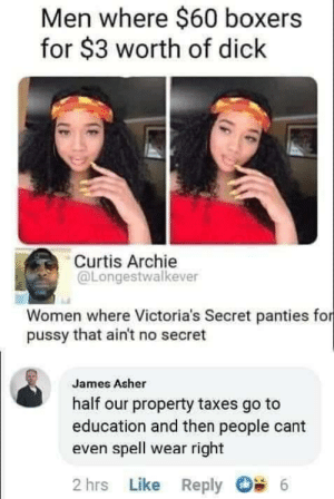 Where it well: Men where $60 boxers  for $3 worth of dick  Curtis Archie  @Longestwalkever  Women where Victoria's Secret panties for  pussy that ain't no secret  James Asher  half our property taxes go to  education and then people cant  even spell wear right  2 hrs Like Reply  6 Where it well