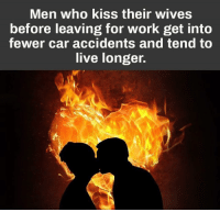 Memes, Work, and Kiss: Men who kiss their wives  before leaving for work get into  fewer car accidents and tend to  live longer. Lesson Learned ✔️
