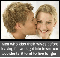 Memes, Work, and Kiss: Men who kiss their wives before  leaving for work get into fewer car  accidents & tend to live longer.