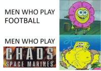 """The natural balance when comparing any 40k player to someone who enjoys """"sports.""""  -Prophetbunny: MEN WHO PLAY  FOOTBALL  MEN WHO PLAY  CHAOS  SPACE MARINES The natural balance when comparing any 40k player to someone who enjoys """"sports.""""  -Prophetbunny"""