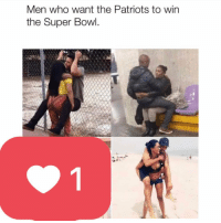 Memes, Patriotic, and Super Bowl: Men who want the Patriots to win  the Super Bowl Last one got deleted in 10 minutes because people are sensitive as fuck. 👍👍👍