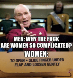 WoMeN aRe So CoMpLiCaTeD: MEN: WHY THE FUCK  ARE WOMEN SO COMPLICATED?  WOMEN:  TO OPEN SLIDE FINGER UNDER  FLAP AND LOOSEN GENTLY WoMeN aRe So CoMpLiCaTeD