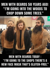 "Memes, Free, and Gluten: MEN WITH BEARDS 50 YEARS AGO:  ""I'M GOING INTO THE WOODS TO  CHOP DOWN SOME TREES.""  MEN WITH BEARDS TODAY  ""I'M GOING TO THE SHOPS THERE'S A  NEW FACE MASK THAT'S GLUTEN-FREE."""
