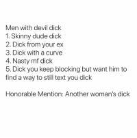Curving, Dude, and Nasty: Men with devil dick  1. Skinny dude dick  2. Dick from your ex  3. Dick with a curve  4. Nasty mf dick  5. Dick you keep blocking but want him to  find a way to still text you dick  Honorable Mention: Another woman's dick True Or Nah? 🤔
