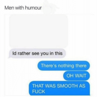 @girlsthinkimfunny is guaranteed to make you laugh 😂: Men with humour  ld rather see you in this  There's nothing there  OH WAIT  THAT WAS SMOOTH AS  FUCK @girlsthinkimfunny is guaranteed to make you laugh 😂