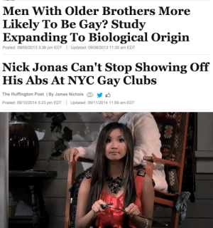 Older Brothers: Men With Older Brothers More  Likely To Be Gay? Studjy  Expanding To Biological Origin  Posted: 09/05/2013 3:36 pm EDTUpdated: 09/06/2013 11:30 am EDT   Nick Jonas Can't Stop Showing Off  His Abs At NYC Gay Clubs  The Huffington Post | By James NicholsY  Posted: 09/10/2014 5:23 pm EDTUpdated: 09/11/2014 11:59 am EDT