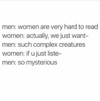 Complex, Memes, and Women: men: women are very hard to read  women: actually, we just want-  men: such complex creatures  women: if u just liste-  men: so mysterious 😑😑😑 (@thebasicbitchlife)