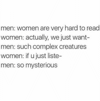 Complex, Memes, and Women: men: women are very hard to read  women: actually, we just want-  men: such complex creatures  women: if u just liste-  men: so mysterious so mysterious!!!